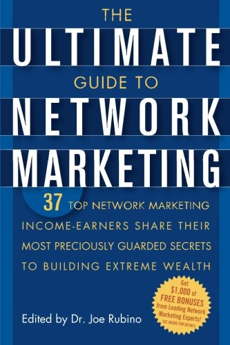 The Ultimate Guide to Network Marketing: 37 Top Network Marketing Income-Earners Share Their Most Preciously-Guarded Secrets to Building Extreme Wealth ()