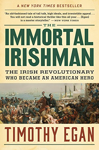 The Immortal Irishman: The Irish Revolutionary Who Became an American Hero (The Worst Hard Time By Timothy Egan)