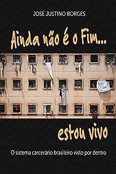 Ainda não é o fim estou vivo...: O sistema carcerário brasileiro visto por dentro por [Borges, José Justino]