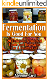 Fermentation Is Good For You: 20 Delicious Fermented Foods And Beverages For A Healthy Gut: (fermentation, canning, preserving, healthy recipes, recipes ... healthy living) (Simple Healthy Living)