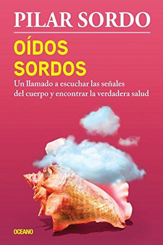 Oidos sordos: Un llamado a escuchar las señales del cuerpo y encontrar la verdadera salud (Spanish Edition) [Pilar Sordo] (Tapa Blanda)