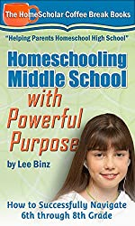 Homeschooling Middle School with Powerful Purpose: How to Successfully Navigate 6th through 8th Grade (Coffee Break Books Book 32)