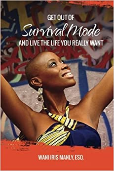 Get Out Of SURVIVAL MODE And Live The Life You Really Want by Esq., Wani Iris Manly (2016-02-26)
