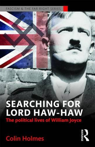Searching for Lord Haw-Haw: The Political Lives of William Joyce (Routledge Studies in Fascism and the Far Right)