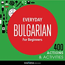 Everyday Bulgarian for Beginners - 400 Actions & Activities: Beginner Bulgarian #1 Speech by  Innovative Language Learning Narrated by  BulgarianPod101.com