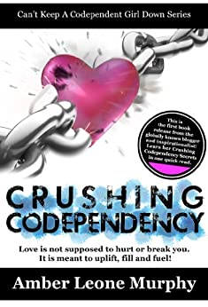 CRUSHING CODEPENDENCY: Love is not supposed to hurt or break you. It is meant to uplift, fill, and fuel! (Can't Keep A Codependent Girl Down Series Book 1) by [Murphy, Amber Leone]