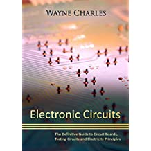 Electronic Circuits: The Definitive Guide to Circuit Boards, Testing Circuits and Electricity Principles