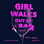 Girl Walks Out of a Bar: A Memoir | Lisa F. Smith