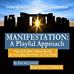 Manifestation: A Playful Approach: How to Create a Better World by Exercising the Power of Your Own Mind | Bret Anthony McCormick