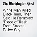 White Man Killed Black Teen, Then Said He Removed 'Piece of Trash' From Streets, Police Say | Lindsey Bever