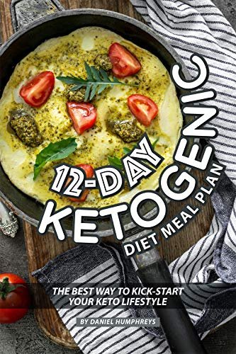 12-Day Ketogenic Diet Meal Plan: The Best Way to Kick-Start Your Keto Lifestyle by [Humphreys, Daniel]