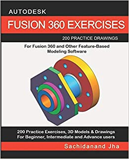Autodesk Fusion 360 Exercises 200 Practice Drawings For Fusion 360 And Other Feature Based Modeling Software Jha Sachidanand 9781096390220 Amazon Com Books