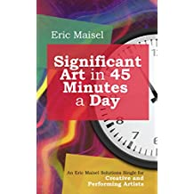 Significant Art in 45 Minutes a Day: An Eric Maisel Solutions Single for Creative and Performing Artists