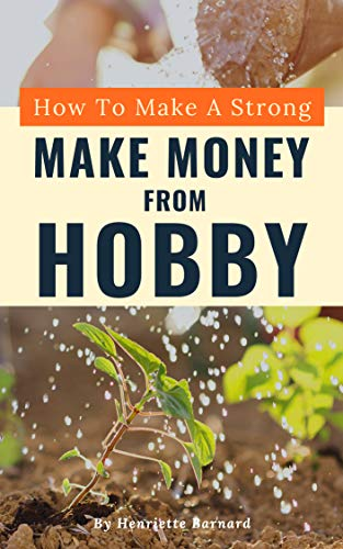 How To Make A Strong Make Money From Hobby:  Keys to The Perfect Make Money From Hobby