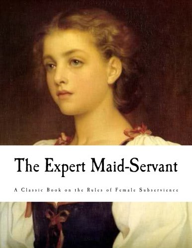 The Expert Maid-Servant (A Classic Book on the Rules of Female Subservience)