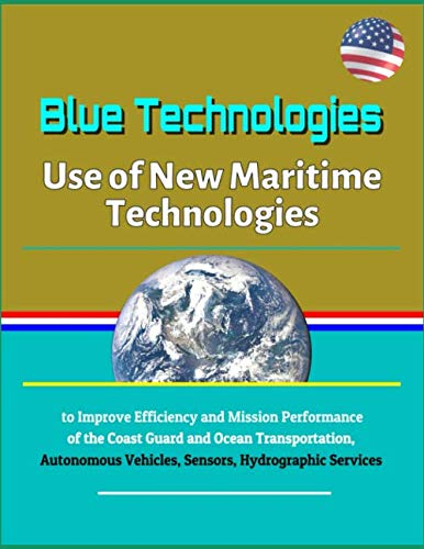 Blue Technologies: Use of New Maritime Technologies to Improve Efficiency and Mission Performance of the Coast Guard and Ocean Transportation, Autonomous Vehicles, Sensors, Hydrographic Services