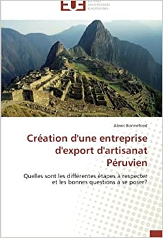 Création d'une entreprise d'export d'artisanat Péruvien: Quelles sont les différentes étapes à respecter et les bonnes questions à se poser? (French Edition)