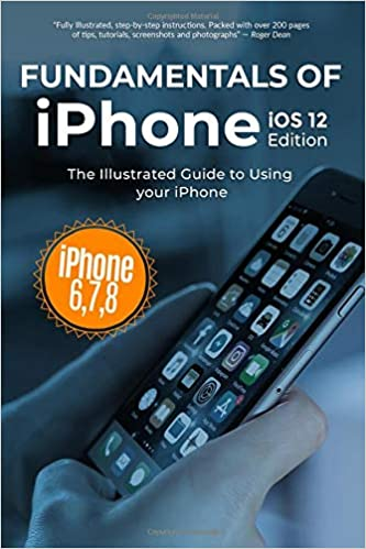 Fundamentals of iPhone iOS 12 Edition 7 /& 8 The Illustrated Guide to Using iPhone 6