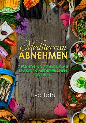 4d610af4ca Mediterran abnehmen: Gesund und schlank mit leckeren mediterranen Rezepten/  mediterrane Diät/ mediterranes Kochbuch