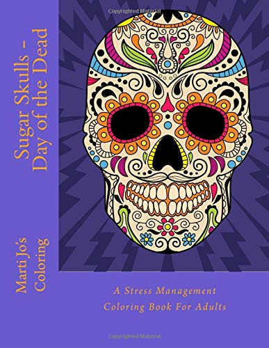 Sugar Skulls Day Of The Dead A Stress Management Coloring Book For Adults Coloring Marti Jo S 9781517680442 Amazon Com Books