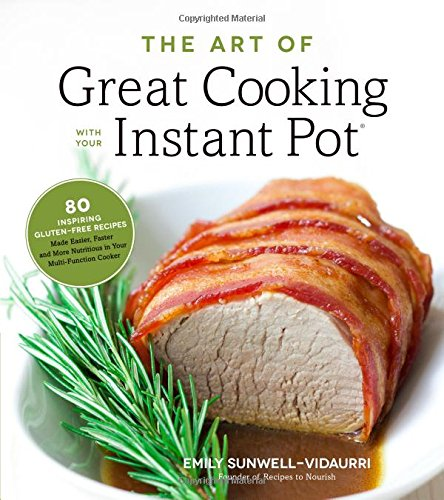 The Art of Great Cooking With Your Instant Pot: 80 Inspiring, Gluten-Free Recipes Made Easier, Faster and More Nutritious in Your Multi-Function Cooker by Emily Sunwell-Vidaurri
