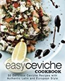 Easy Ceviche Cookbook: 50 Delicious Ceviche Recipes with Authentic Latin and European Style