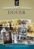 Legendary Locals of Dover, Matthew S. Lautzenheiser, 1467100994