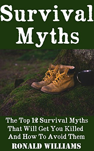 Survival Myths: The Top 12 Survival Myths That Will Get You Killed And How To Avoid Them