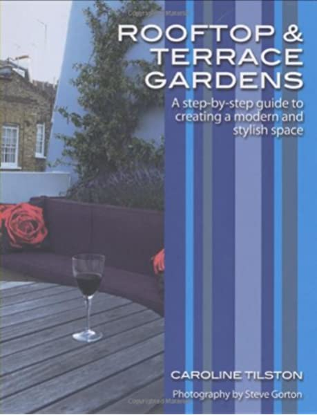 Rooftop And Terrace Gardens A Step By Step Guide To Creating A Modern And Stylish Space Tilston Caroline Gorton Steve 9780470517611 Amazon Com Books