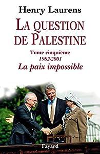 La question de Palestine. Tome 5: La paix impossible, 1982-2001 par Henry Laurens