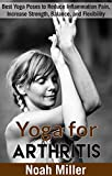 Yoga for Arthritis: Best Yoga Poses to Reduce Inflammation Pain, Increase Strength, Balance, and Flexibility