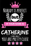 Nobody is perfect but if your name is Catherine you are pretty close: Funny & Cool Personalized Gift Notebook For Women who are named