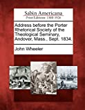 Address Before the Porter Rhetorical Society of the Theological Seminary, Andover, Mass. , Sept. 1834, John Wheeler, 1275821685