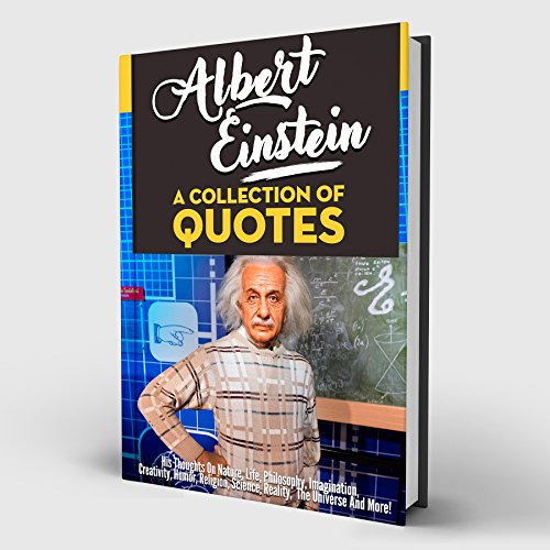 Albert Einstein: A Collection Of Quotes: His Thoughts On Nature, Life, Philosophy, Imagination, Creativity, Humor, Religion, Science, Reality, The Universe And More!