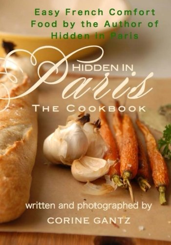 Hidden in Paris -- The Cookbook: Easy French Comfort Food by the Author of Hidden in Paris (Best Selling French Authors)