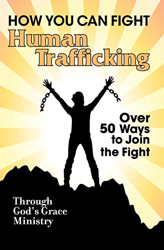 How You Can Fight Human Trafficking: Over 50 Ways to Join the Fight by [Through God's Grace Ministry]