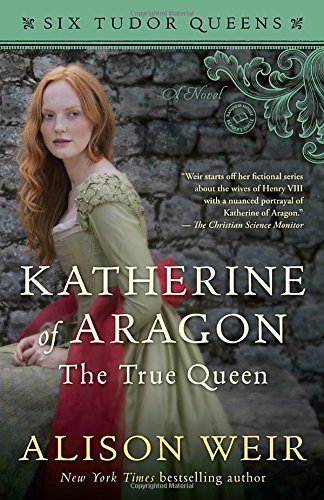 Katherine of Aragon, The True Queen: A Novel (Six Tudor Queens) [Alison Weir] (Tapa Blanda)