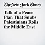Talk of a Peace Plan That Snubs Palestinians Roils the Middle East | Anne Barnard,David M. Halbfinger,Peter Baker