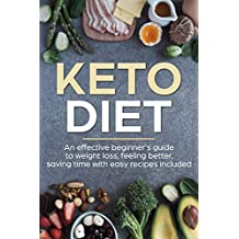 Keto Diet: An Effective Beginner's Friendly Guide To Weight Loss, Feeling Better, Saving Time And With Easy Recipes Included. (Plan, Meal Prep, Cookbook, Ketosis)