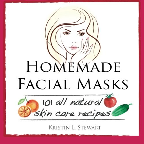 Homemade Facial Masks 101 All Natural Skin Care Recipes Kristin L
