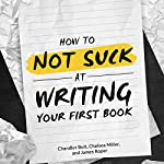 How to Not SUCK at Writing Your First Book: A Book on Writing for People who Hate Writing | Chandler Bolt,Chelsea Miller,James Roper