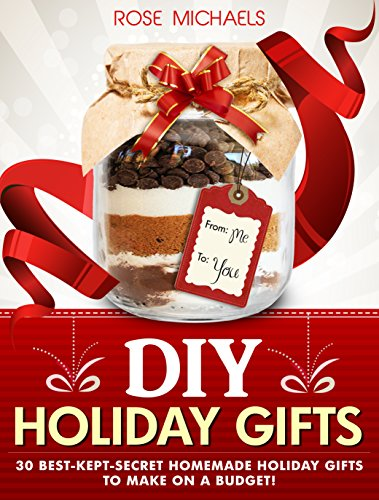 DIY Holiday Gifts: 30 Best-Kept-Secret Homemade Holiday Gifts To Make On a Budget! by [Michaels, Rose]