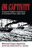 On Captivity : A Spanish Soldier's Experience in a Havana Prison, 1896-1898, Ciges Aparicio, Manuel, 0817317694