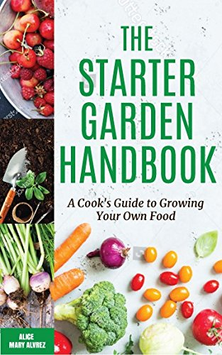 The Starter Garden Handbook: A Cook's Guide to Growing Your Own Food by Alice Mary Alvrez