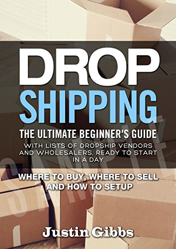 Dropshipping: The Ultimate Beginner's Guide, with Lists of Dropship Vendors and Wholesalers, Ready to Start in a Day. (Where to Buy, Where to Sell and How to - List Wholesaler
