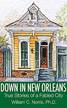 Down In New Orleans: True Stories of a Fabled City by [Norris Jr, William C]
