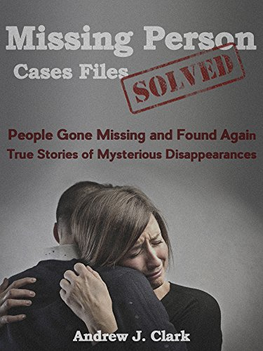 Missing Person  Case Files Solved: People Gone Missing  and Found Again True Stories of Mysterious Disappearances by [Clark, Andrew J.]