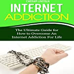 Internet Addiction: The Ultimate Guide for How to Overcome an Internet Addiction for Life | Caesar Lincoln