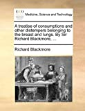 A Treatise of Consumptions and Other Distempers Belonging to the Breast and Lungs by Sir Richard Blackmore, Richard Blackmore, 1170585574