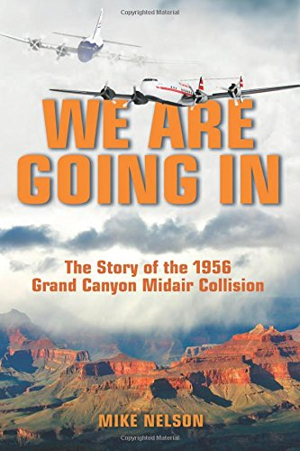 We Are Going In: The Story of the 1956 Grand Canyon Midair - Nelson We